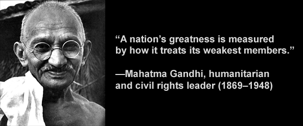 Mahatma Gandhi said a nation's greatness is measured by how it treats its weakest members