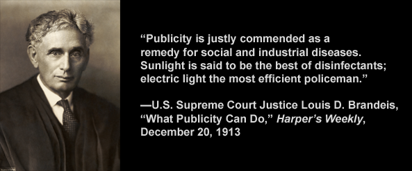 "U.S. Supreme Court Justice Louis D. Brandeis said, ""Sunlight is said to be the best of disinfectants; electric light the most efficient policeman."""